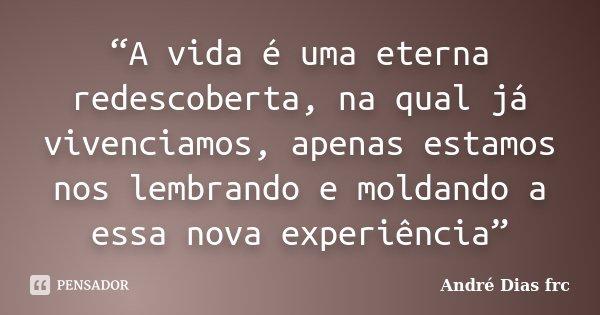 """""""A vida é uma eterna redescoberta, na qual já vivenciamos, apenas estamos nos lembrando e moldando a essa nova experiência""""... Frase de André Dias Frc."""