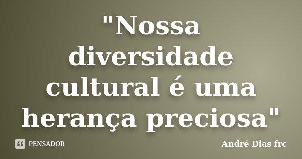 """""""Nossa diversidade cultural é uma herança preciosa""""... Frase de André Dias frc."""