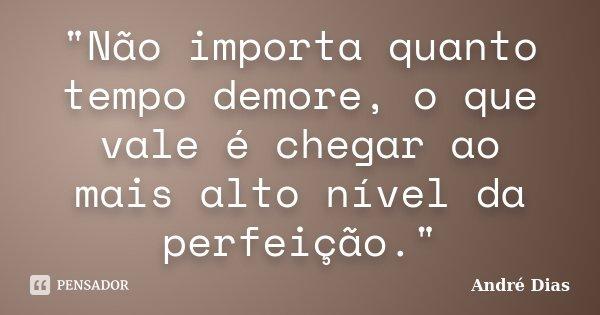 """""""Não importa quanto tempo demore, o que vale é chegar ao mais alto nível da perfeição.""""... Frase de André Dias."""
