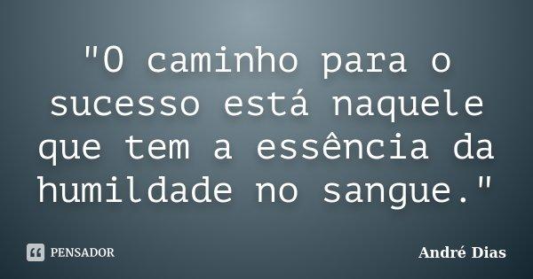 """""""O caminho para o sucesso está naquele que tem a essência da humildade no sangue.""""... Frase de André Dias."""