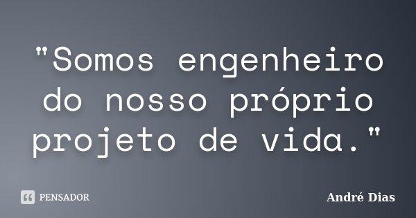 """""""Somos engenheiro do nosso próprio projeto de vida.""""... Frase de André Dias."""