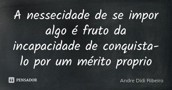 A nessecidade de se impor algo é fruto da incapacidade de conquista-lo por um mérito proprio... Frase de Andre Didi Ribeiro.
