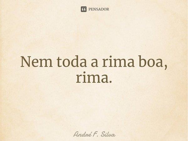 Nem toda a rima boa, rima.... Frase de André F. Silva.