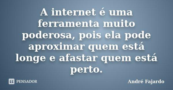 A internet é uma ferramenta muito poderosa, pois ela pode aproximar quem está longe e afastar quem está perto.... Frase de André Fajardo.
