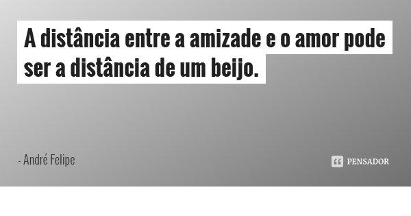 A distância entre a amizade e o amor pode ser a distância de um beijo.... Frase de André Felipe.