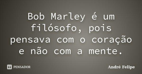 Bob Marley é um filósofo, pois pensava com o coração e não com a mente.... Frase de André Felipe.