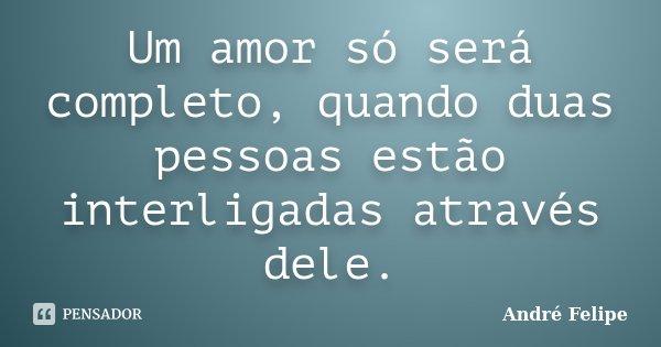 Um amor só será completo, quando duas pessoas estão interligadas através dele.... Frase de André Felipe.