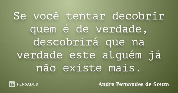 Se você tentar decobrir quem é de verdade, descobrirá que na verdade este alguém já não existe mais.... Frase de Andre Fernandes de Souza.