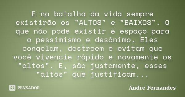 """E na batalha da vida sempre existirão os """"ALTOS"""" e """"BAIXOS"""". O que não pode existir é espaço para o pessimismo e desânimo. Eles congelam, de... Frase de André Fernandes."""