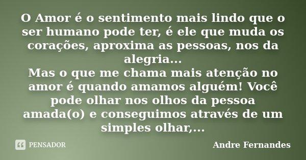 O Amor é o sentimento mais lindo que o ser humano pode ter, é ele que muda os corações, aproxima as pessoas, nos da alegria... Mas o que me chama mais atenção n... Frase de André Fernandes.