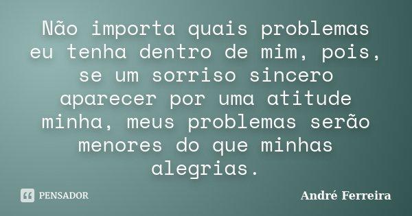 Não importa quais problemas eu tenha dentro de mim, pois, se um sorriso sincero aparecer por uma atitude minha, meus problemas serão menores do que minhas alegr... Frase de André Ferreira.