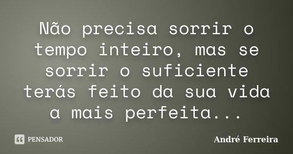 Não precisa sorrir o tempo inteiro, mas se sorrir o suficiente terás feito da sua vida a mais perfeita...... Frase de Andre Ferreira.