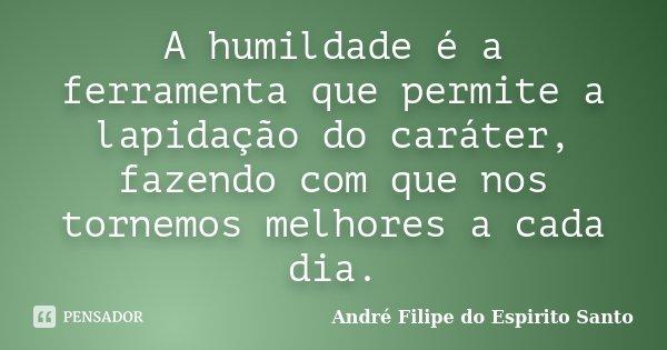 A humildade é a ferramenta que permite a lapidação do caráter, fazendo com que nos tornemos melhores a cada dia.... Frase de André Filipe do Espirito Santo.