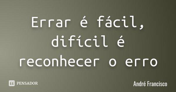 Errar é fácil, difícil é reconhecer o erro... Frase de André Francisco.