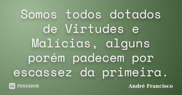 Somos todos dotados de Virtudes e Malícias, alguns porém padecem por escassez da primeira.... Frase de André Francisco.