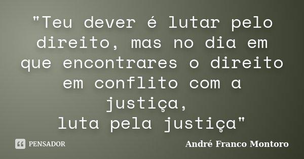 """""""Teu dever é lutar pelo direito, mas no dia em que encontrares o direito em conflito com a justiça, luta pela justiça""""... Frase de André Franco Montoro."""