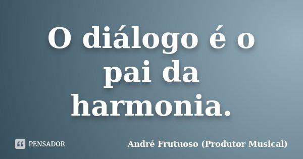 O diálogo é o pai da harmonia.... Frase de André Frutuoso (Produtor Musical).