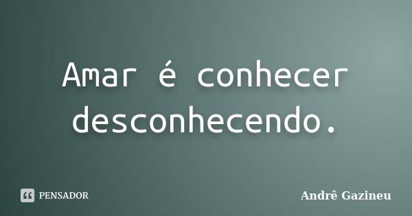 Amar é conhecer desconhecendo.... Frase de Andrê Gazineu.
