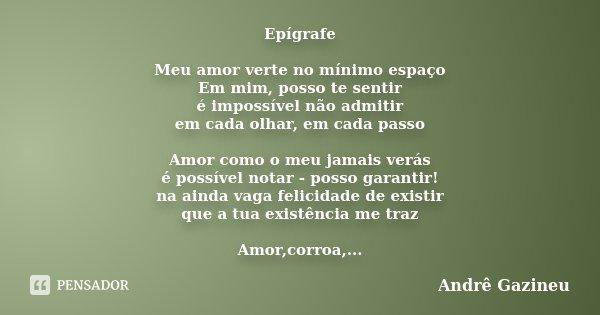 Epígrafe Meu amor verte no mínimo espaço Em mim, posso te sentir é impossível não admitir em cada olhar, em cada passo Amor como o meu jamais verás é possível n... Frase de Andrê Gazineu.