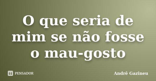 O que seria de mim se não fosse o mau-gosto... Frase de Andrê Gazineu.