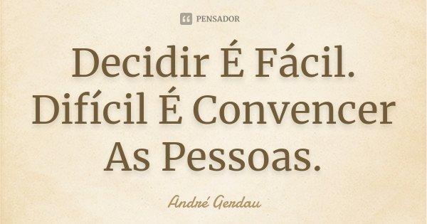 Decidir É Fácil. Difícil É Convencer As Pessoas.... Frase de André Gerdau.