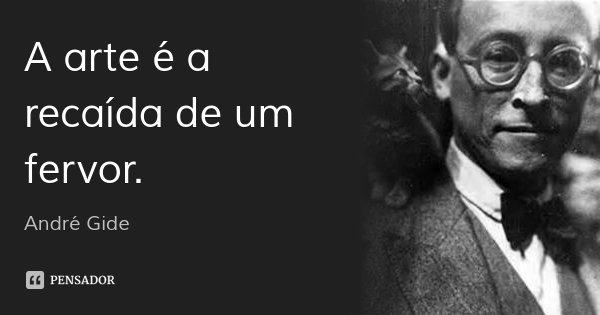 A arte é a recaída de um fervor.... Frase de André Gide.