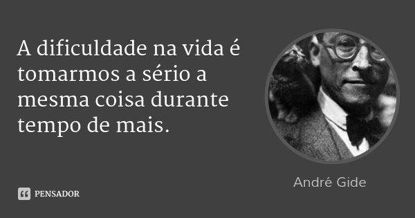 A dificuldade na vida é tomarmos a sério a mesma coisa durante tempo de mais.... Frase de André Gide.