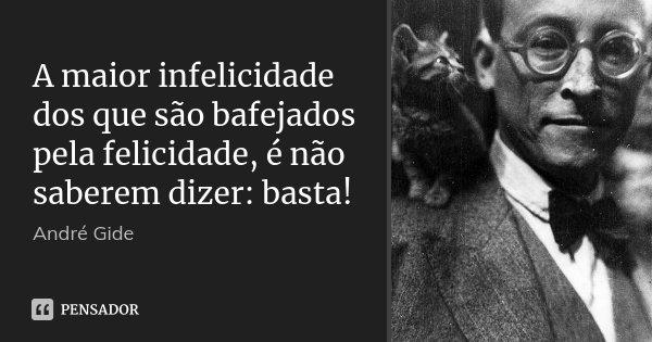 A maior infelicidade dos que são bafejados pela felicidade, é não saberem dizer: basta!... Frase de André Gide.