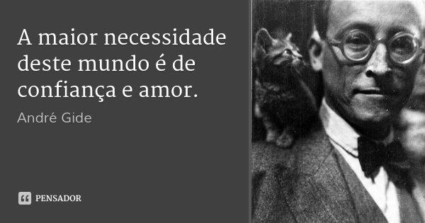 A maior necessidade deste mundo é de confiança e amor.... Frase de André Gide.