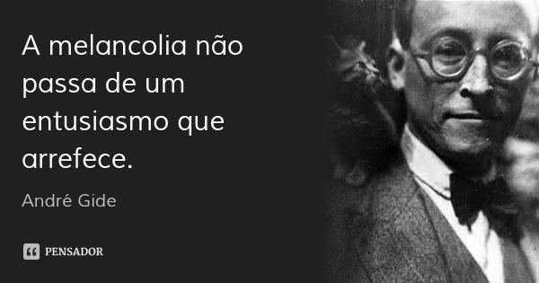 A melancolia não passa de um entusiasmo que arrefece.... Frase de André Gide.