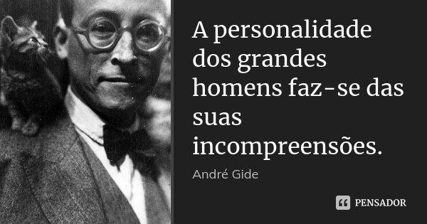 A personalidade dos grandes homens faz-se das suas incompreensões.... Frase de André Gide.