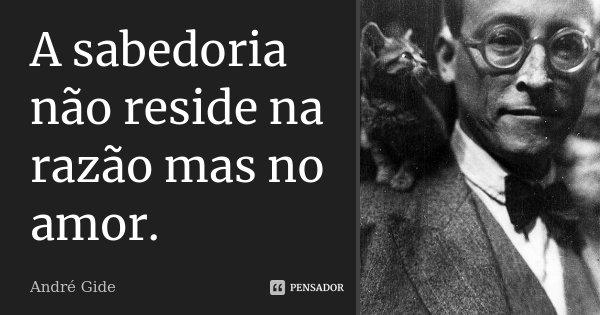 A sabedoria não reside na razão mas no amor.... Frase de André Gide.