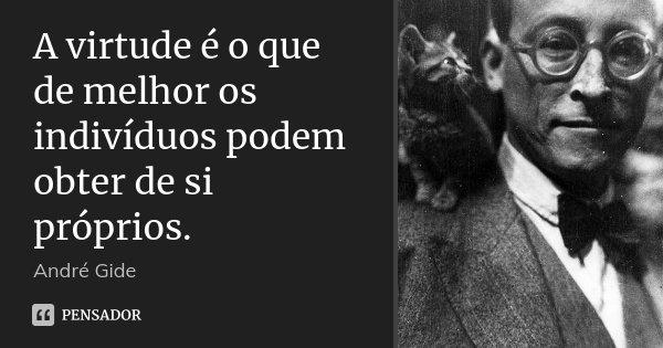 A virtude é o que de melhor os indivíduos podem obter de si próprios.... Frase de André Gide.