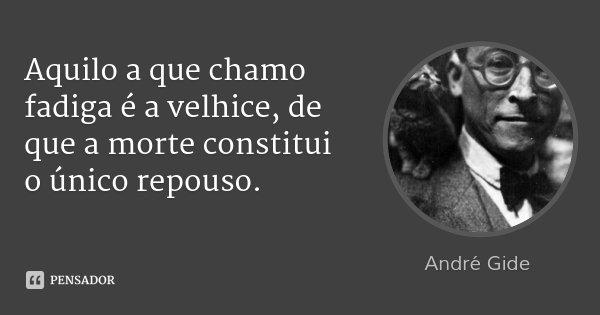 Aquilo a que chamo fadiga é a velhice, de que a morte constitui o único repouso.... Frase de André Gide.