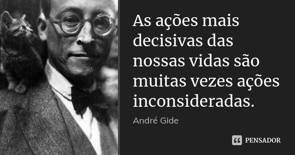 As ações mais decisivas das nossas vidas são muitas vezes ações inconsideradas.... Frase de André Gide.