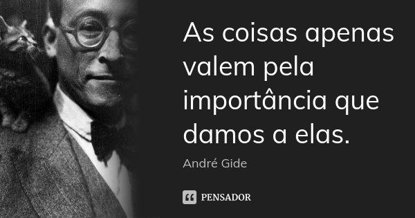 As coisas apenas valem pela importância que damos a elas.... Frase de André Gide.