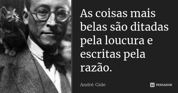 As coisas mais belas são ditadas pela loucura e escritas pela razão.... Frase de André Gide.