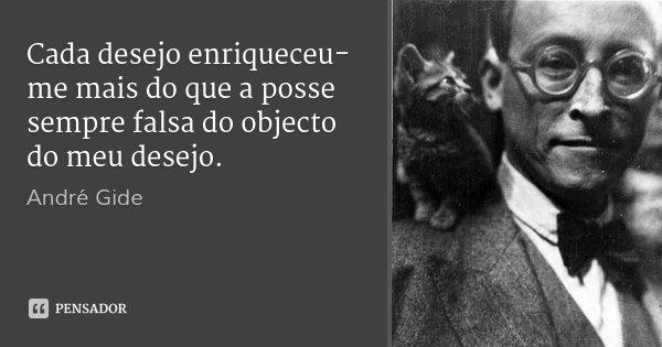 Cada desejo enriqueceu-me mais do que a posse sempre falsa do objecto do meu desejo.... Frase de André Gide.