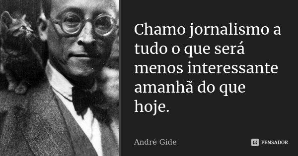 Chamo jornalismo a tudo o que será menos interessante amanhã do que hoje.... Frase de André Gide.