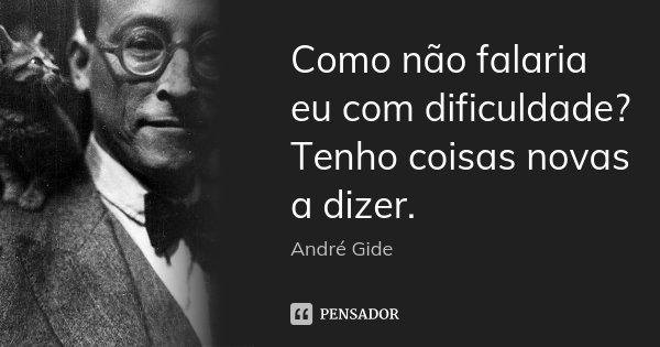 Como não falaria eu com dificuldade? Tenho coisas novas a dizer.... Frase de André Gide.