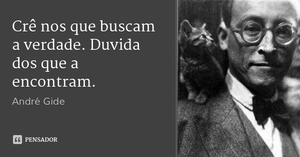 Crê nos que buscam a verdade. Duvida dos que a encontram.... Frase de André Gide.