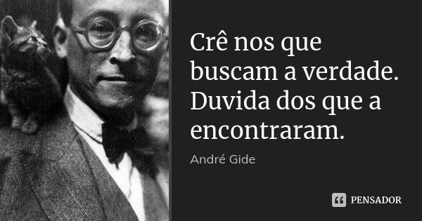 Crê nos que buscam a verdade. Duvida dos que a encontraram.... Frase de André Gide.