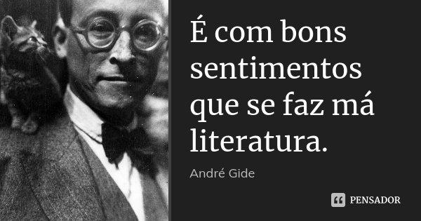 É com bons sentimentos que se faz má literatura.... Frase de André Gide.