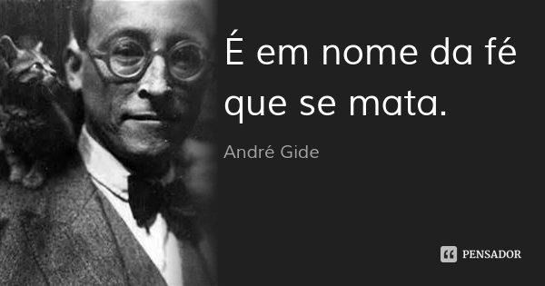 É em nome da fé que se mata.... Frase de André Gide.