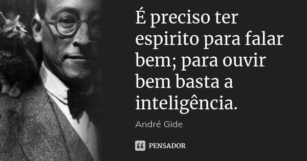 É preciso ter espirito para falar bem; para ouvir bem basta a inteligência.... Frase de André Gide.