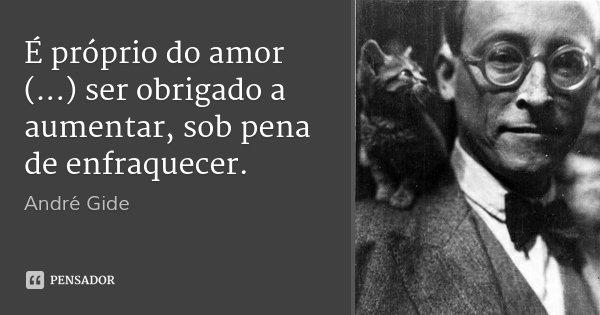 É próprio do amor (...) ser obrigado a aumentar, sob pena de enfraquecer.... Frase de André Gide.