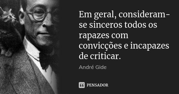 Em geral, consideram-se sinceros todos os rapazes com convicções e incapazes de criticar.... Frase de André Gide.
