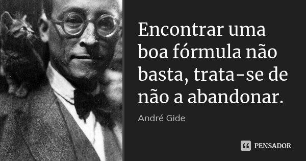 Encontrar uma boa fórmula não basta, trata-se de não a abandonar.... Frase de André Gide.