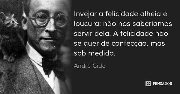 Invejar a felicidade alheia é loucura: não nos saberíamos servir dela. A felicidade não se quer de confecção, mas sob medida.... Frase de André Gide.