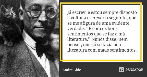 Já escrevi e estou sempre disposto a voltar a escrever o seguinte, que se me afigura de uma evidente verdade: «É com os bons sentimentos que se faz a má literat... Frase de André Gide.